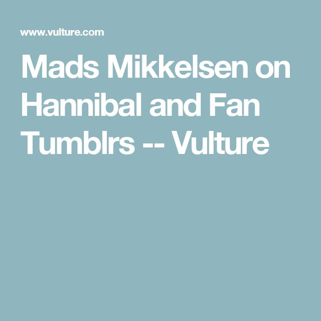 Mads Mikkelsen on Hannibal and Fan Tumblrs -- Vulture