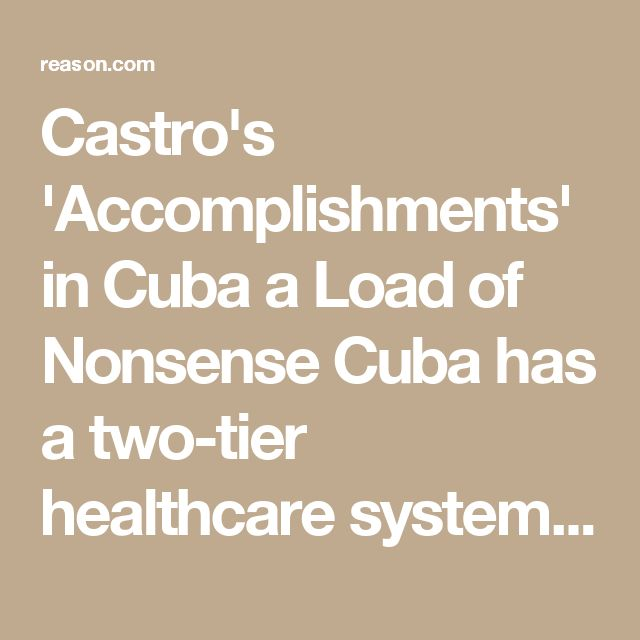 "Castro's 'Accomplishments' in Cuba a Load of Nonsense Cuba has a two-tier healthcare system like all communist countries, lags in other indicators, and lacks basic human rights. Marian Tupy | November 29, 2016 EMAIL SHARE  PRINT Justin Trudeau sure as heck stepped in it, hasn't he? Of course, the Canadian prime minister was not alone in praising Fidel Castro's ""significant improvements to the education and healthcare of his island nation."" Here is a compilation of the usual suspects (CNN…"
