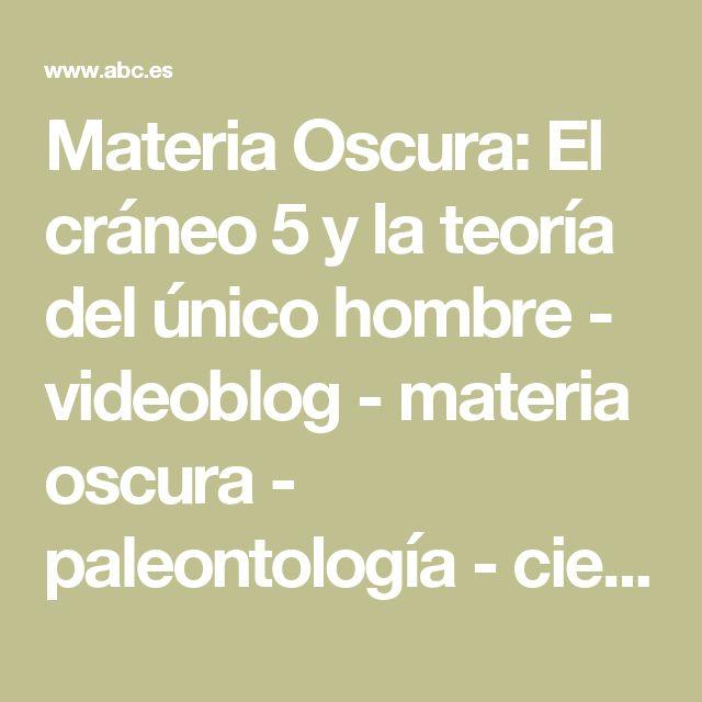 Materia Oscura: El cráneo 5 y la teoría del único hombre - videoblog - materia oscura - paleontología - ciencia - abc.es