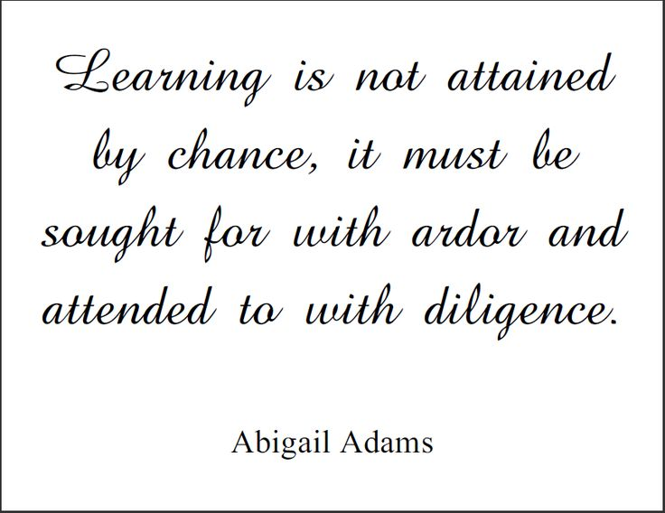 Learning is not attained by chance, it must be sought for with ardor and attended to with diligence. Abigail Adams