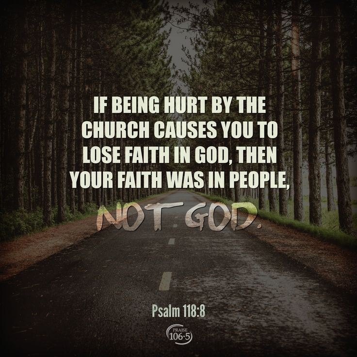 If being hurt by the church causes you to lose faith in God then your faith was in people