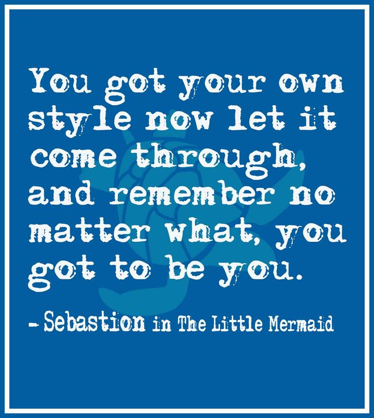 You got your own style now let it come through, and remember no matter what, you got to be you. – Sebastian   a The Little Mermaid Quote @wfpblogs www.wfpcc.com