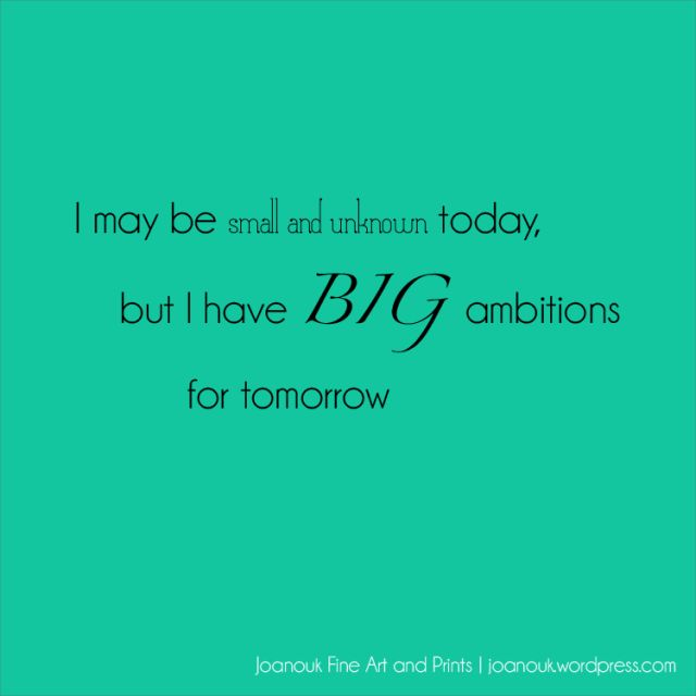 """I may be small and unknown today, but I have BIG ambitions for tomorrow"" Joanouk small business quote"