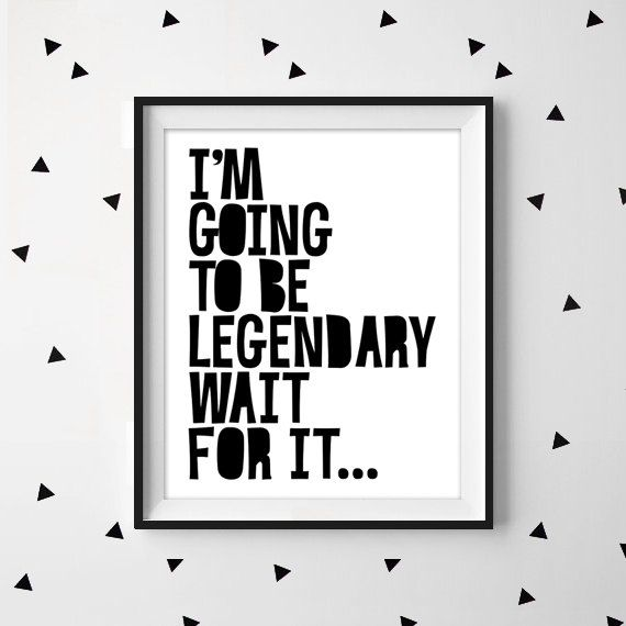 I'm going to be legendary wait for it