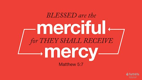 Blessed are the merciful, for they shall receive mercy. Matthew 5:7 ESV