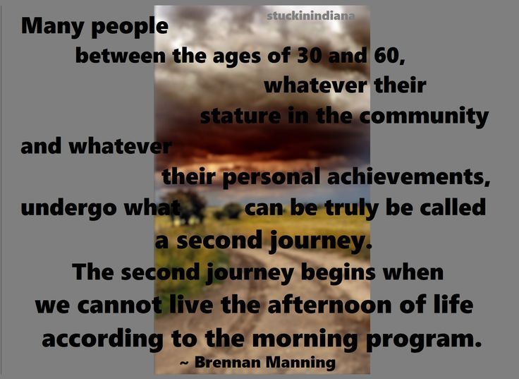 """Many people between the ages of 30 and 60, whatever their stature in the community and whatever their personal achievements, undergo what can be truly be called a second journey. The second journey begins when we cannot live the afternoon of life according to the morning program."" ~ Brennan Manning #quote"