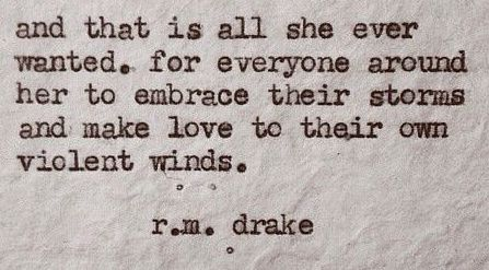 """and that is all she ever wanted. for everyone around her to embrace their storms and make love to their own violent winds"" -r.m.drake"