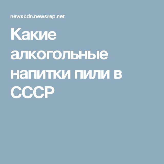 Какие алкогольные напитки пили в СССР