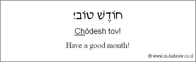 Learn Hebrew Phrases with Audio: Have a good month! (Hear it pronounced here: http://www.in-hebrew.co.il/he352.htm)