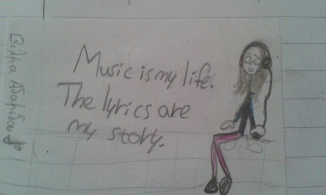 Music is my life.The lyrics are my story.A drawing I made :)