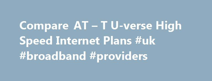 Compare AT – T U-verse High Speed Internet Plans #uk #broadband #providers http://broadband.remmont.com/compare-at-t-u-verse-high-speed-internet-plans-uk-broadband-providers/  #high speed internet comparison # AT T U-verse Internet Plans Comparison * Prices shown above are without any discount, and may vary depending on the service availability. To know about current offers and deals, check latest AT T promotions . For download speeds above 75Mbps, see AT T's Gigabit Internet service that…