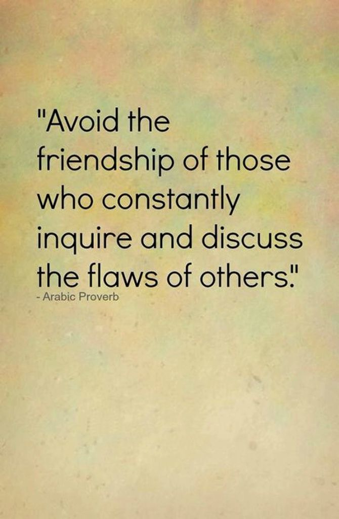 Avoid the friendship of those who constantly inquire and discuss the flaws of others. Arabic proverb