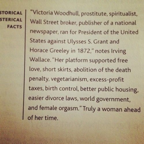 """'Victoria Woodhull  (1838-1927), prostitute, spiritualist, Wall Street broker, publisher of a national newspaper, ran for President of the United States against Ulysses S. Grant and Horace Greeley in 1872,' notes Irving Wallace. ""Her platform supported free love, short skirts, abolition of the death penalty, vegetarianism, excess-profit, taxes, birth control, better public housing, easier divorce laws, world government, and female orgasm."" Truly a woman ahead of her time.""  Photo…"