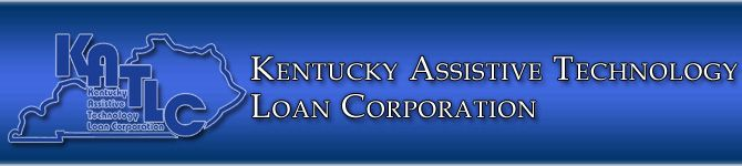 Kentucky Assistive Technology Loan Corporation offers low intrest loans for qualified applicants who need AT devices.( KATLC ) provide loans for modified vehicle, hearing aids,adaptive computers,mobility devices,augumentative communication, and or any type of equipment or home modification that will improve their quality life.