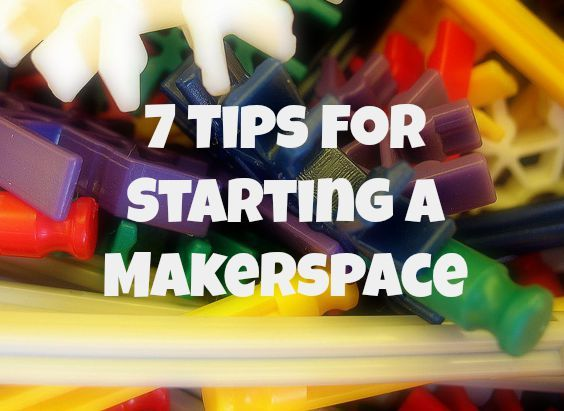 Seven Tips for Starting a Makerspace