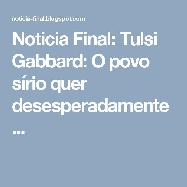 Noticia Final: Tulsi Gabbard: O povo sírio quer desesperadamente ...