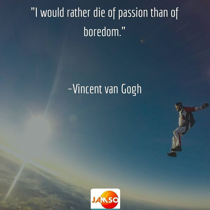 "No matter your passion  follow it with your heart and soul. ""I would rather die of passion than of boredom.""   Vincent van Gogh"