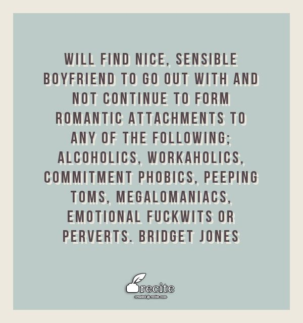 Will find nice, sensible boyfriend to go out with and not continue to form romantic attachments to any of the following; alcoholics, workaholics, commitment phobics, peeping Toms, megalomaniacs, emotional fuckwits or perverts. Bridget Jones - Quote From Recite.com #RECITE #QUOTE