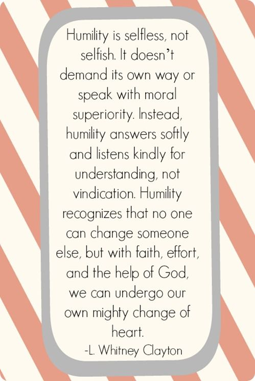Humility is selfless, not selfish. It doesn't demand its own way or speak with moral superiority. Instead, humility answers softly and listens kindly for understanding, not vindication. Humility recognizes that no one can change someone else, but with faith, effort, and the help of God, we can undergo our own mighty change of heart.