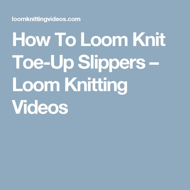 How To Loom Knit Toe-Up Slippers – Loom Knitting Videos