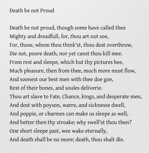 john donne death be not proud Death be not proud, though some have called thee mighty and dreadfull, for, thou art not soe, for, those, whom thou think'st, thou dost overthrow.
