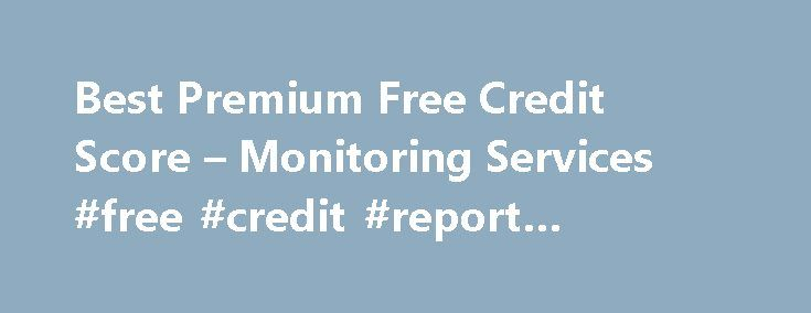 Best Premium Free Credit Score – Monitoring Services #free #credit #report #companies http://remmont.com/best-premium-free-credit-score-monitoring-services-free-credit-report-companies/  #free score online # Best Premium Credit Monitoring Services We ve done the research, so you don t have to. Here is a list of what we believe are the best premium credit monitoring services currently available. This list is ranked by features and value of these services with checking and monitoring your free…