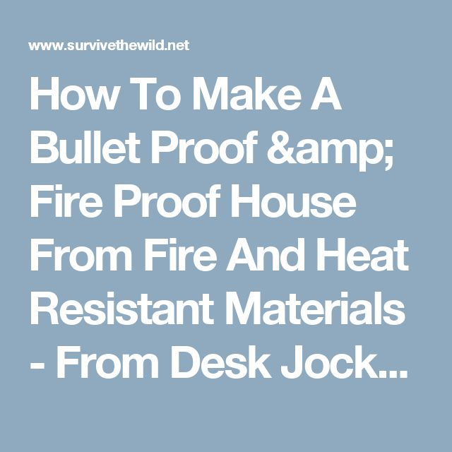 How To Make A Bullet Proof & Fire Proof House From Fire And Heat Resistant Materials - From Desk Jockey To Survival Junkie