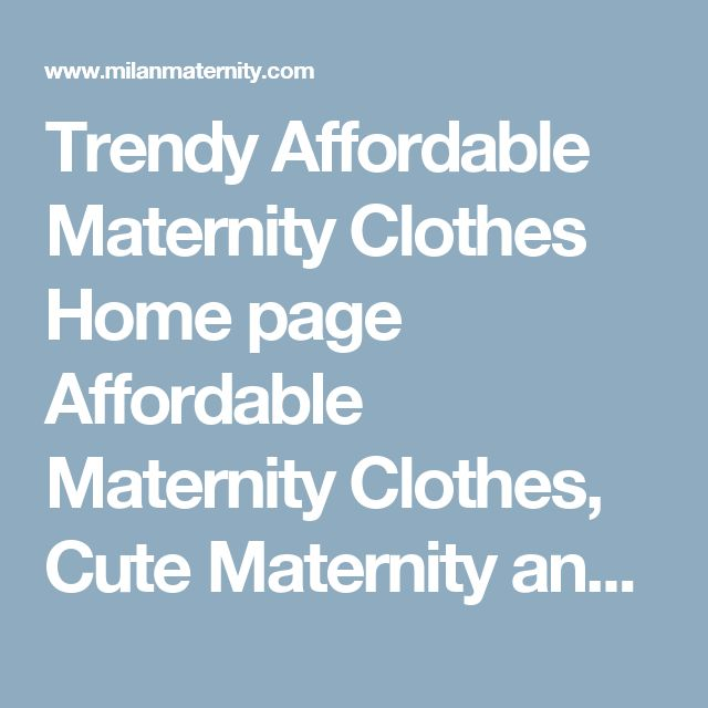 Trendy Affordable Maternity Clothes Home page Affordable Maternity Clothes, Cute Maternity and Nursing Clothes, Maternity Basics