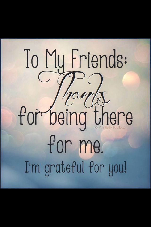 To my friends Thank you for being there for me I am ...  Quotes