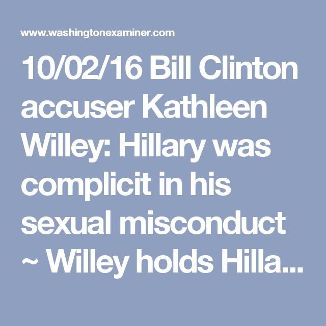 "10/02/16 Bill Clinton accuser Kathleen Willey: Hillary was complicit in his sexual misconduct ~ Willey holds Hillary responsible for smearing her and the many other women who spoke out about sexual harassment and abuse at the hands Bill Clinton. Willey: ""This no longer about Bill Clinton's transgressions or his infidelities or girlfriends or sex..it's not about that anymore. What it's about is the actions that his wife has taken against the women that he has raped and assaulted."" Bill denied…"