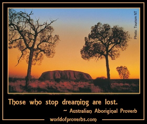World of Proverbs - Famous Quotes: Those who lose dreaming are lost. ~ Australian Aboriginal Proverb [19030]