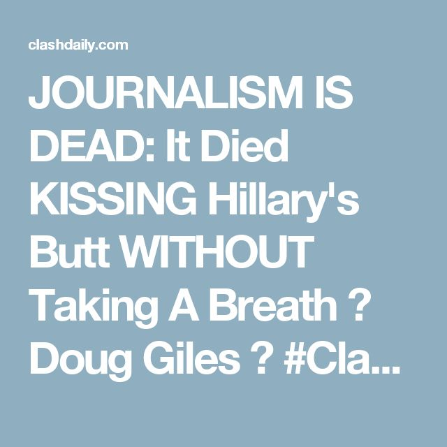 JOURNALISM IS DEAD: It Died KISSING Hillary's Butt WITHOUT Taking A Breath ⋆ Doug Giles ⋆ #ClashDaily