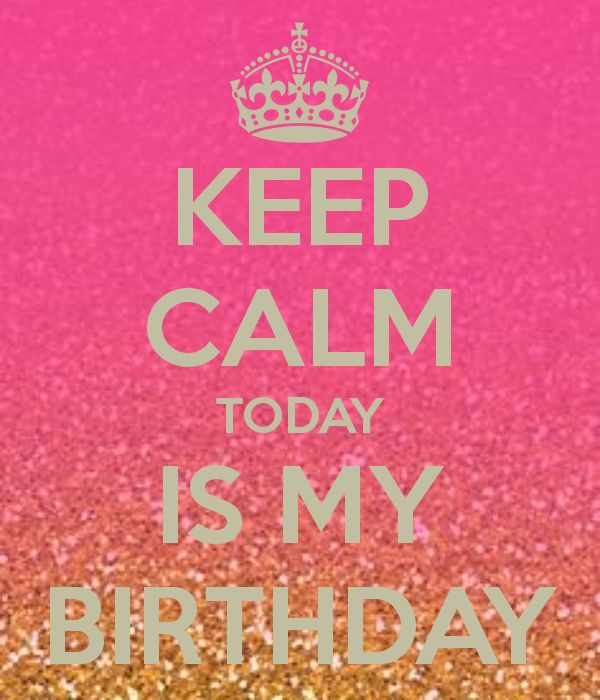 KEEP CALM TODAY IS MY BIRTHDAY (it really is I'm 13)
