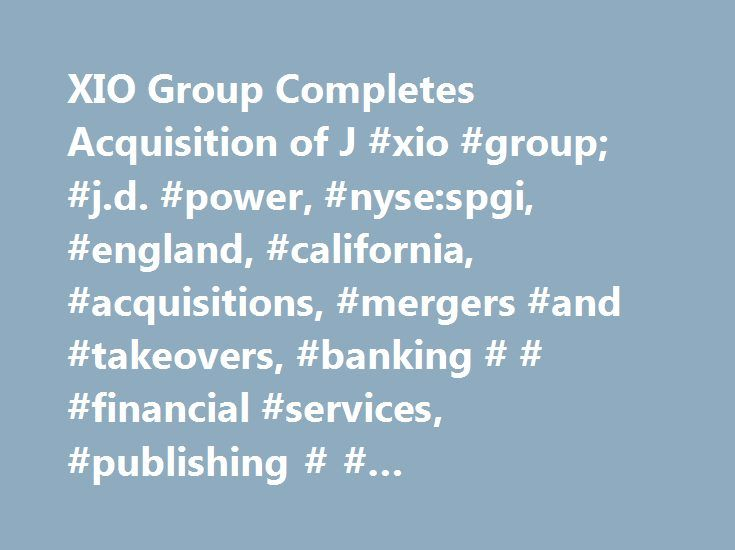 "XIO Group Completes Acquisition of J #xio #group; #j.d. #power, #nyse:spgi, #england, #california, #acquisitions, #mergers #and #takeovers, #banking # # #financial #services, #publishing # # #information #services http://stock.nef2.com/xio-group-completes-acquisition-of-j-xio-group-j-d-power-nysespgi-england-california-acquisitions-mergers-and-takeovers-banking-financial-services-publishing-informat/  # XIO Group Completes Acquisition of J.D. Power and Associates ""We are delighted to be…"