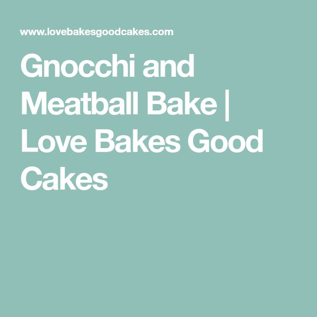Gnocchi and Meatball Bake   Love Bakes Good Cakes