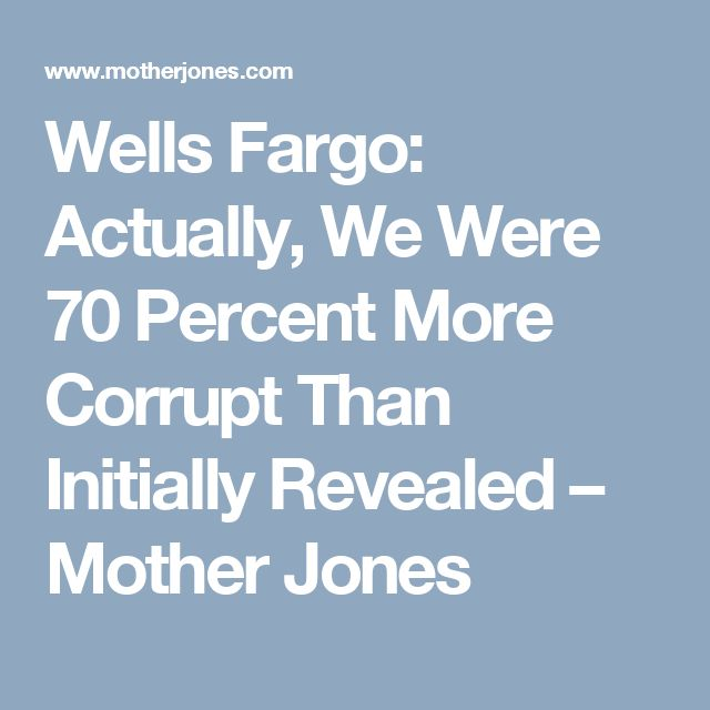 Wells Fargo: Actually, We Were 70 Percent More Corrupt Than Initially Revealed – Mother Jones
