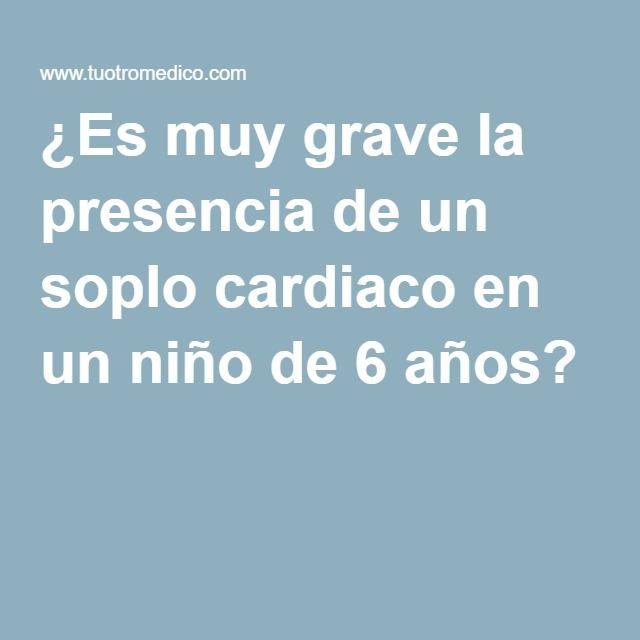 ¿Es muy grave la presencia de un soplo cardiaco en un niño de 6 años?