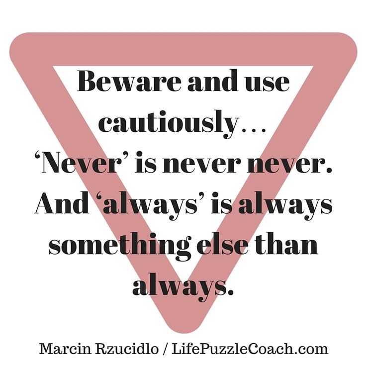 Beware and use cautiously… 'Never' is never never. And 'always' is always something else than always. [Marcin Rzucidlo / Life Puzzle Coach] http://lifepuzzlecoach.com/