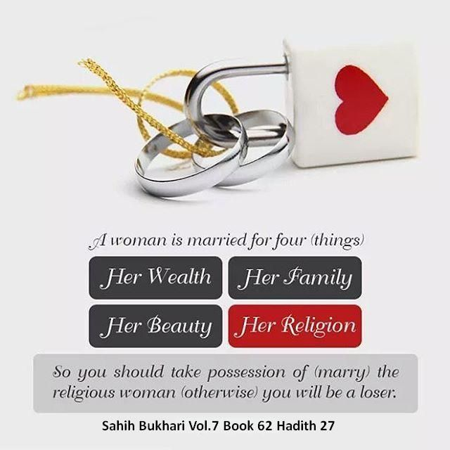 "Narrated Abu Huraira (ra):  The Prophet Muhammad  (ﷺ) said, ""A woman is married for four things, i.e., her wealth, her family status, her beauty and her religion. So you should marry the religious woman (otherwise) you will be a losers. Reference	 : Sahih al-Bukhari 5090 In-book reference	 : Book 67, Hadith 28 USC-MSA web (English) reference	 : Vol. 7, Book 62, Hadith 27"
