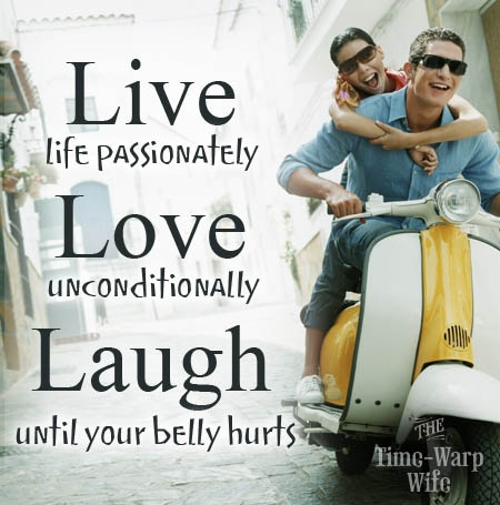 Live life passionately, love unconditionally, laugh until your belly hurts...