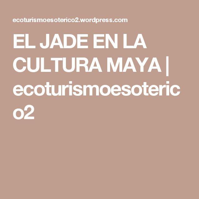 EL JADE EN LA CULTURA MAYA | ecoturismoesoterico2