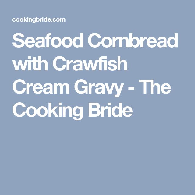 Seafood Cornbread with Crawfish Cream Gravy - The Cooking Bride