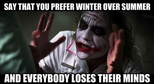No joke. I have legitimate Summer SAD & people think *I'm* nuts because I hate summer but love winter.