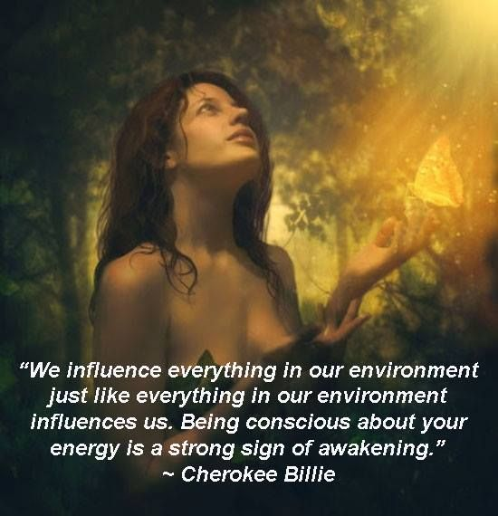 """""""We influence everything in our environment just like everything in our environment influences us. Being conscious about your energy is a strong sign of awakening."""" Honor and walk your path! Cherokee Billie Spiritual Advisor ☼"""