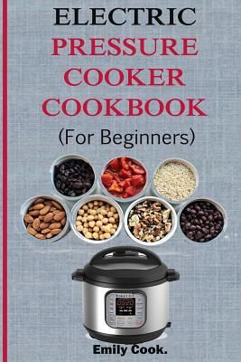 Electric Pressure Cooker Cookbook for Beginners : Top Recipes with Beginners Guide to Electric Pressure Cooking (Soups, Stews, Chowders, Seafoods, Chic