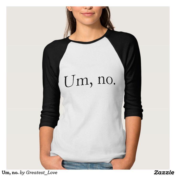 Um, no. t-shirts http://www.zazzle.com/um_no_t_shirts-235516943424470245