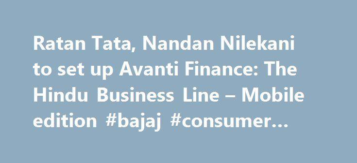 Ratan Tata, Nandan Nilekani to set up Avanti Finance: The Hindu Business Line – Mobile edition #bajaj #consumer #finance http://cash.remmont.com/ratan-tata-nandan-nilekani-to-set-up-avanti-finance-the-hindu-business-line-mobile-edition-bajaj-consumer-finance/  #avanti finance # Updated: August 29, 2016 16:56 IST | Rajesh Kurup Industrialist Ratan Tata has joined hands with Dr Vijay Kelkar and Nandan Nilekani to set up a technology-enabled financial inclusion vehicle, Avanti Finance. The…