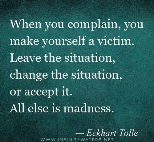 When you complain, you make yourself the victim.  Leave the situation, change the situation, or accept it.  All else is madness.  - Eckhart Tolle