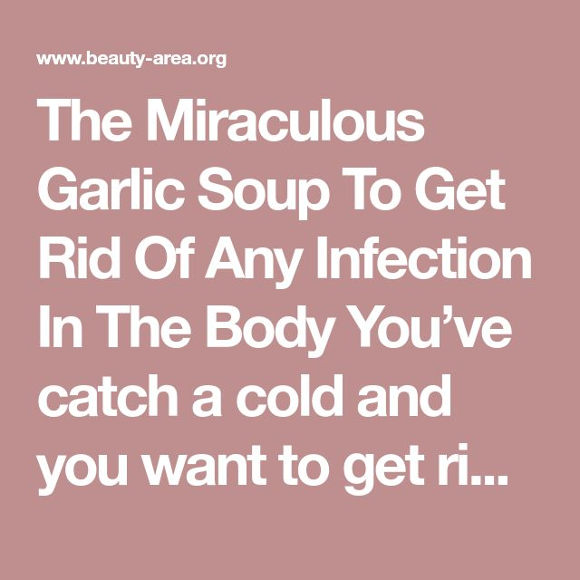 The Miraculous Garlic Soup To Get Rid Of Any Infection In The Body You've catch a cold and you want to get rid of cold symptoms without taking drugs? You want to use natural and tasty remedies to get rid of seasonal microbes and bacteria? See the recipe for this miraculous soup, which acts as a powerful antibiotic and antioxidant. Garlic soup is a natural remedy used by a lot of people since ancient times. The extraordinary properties to combat infections, the powerful antibacterial and a...