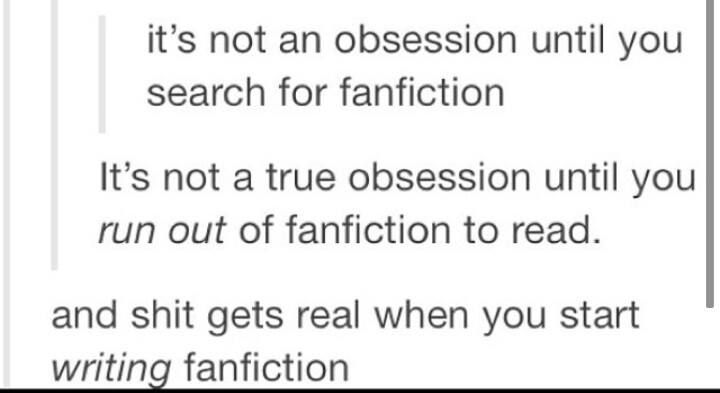 If there are 10 levels of crazy fans, fanfiction writers are on level 11.<<< I would be on level 11 then